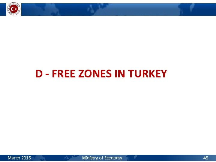 D - FREE ZONES IN TURKEY March 2015 Ministry of Economy 45