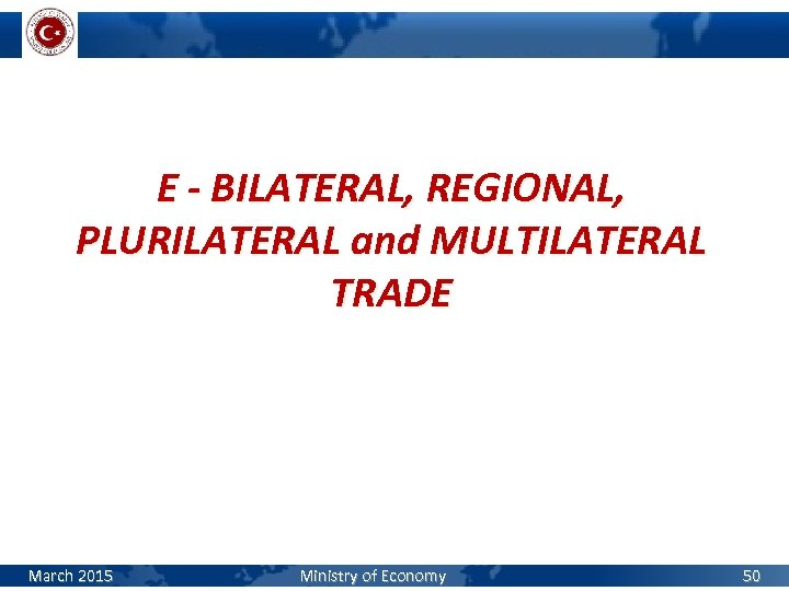 E - BILATERAL, REGIONAL, PLURILATERAL and MULTILATERAL TRADE March 2015 Ministry of Economy 50