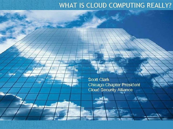 WHAT IS CLOUD COMPUTING REALLY? Scott Clark Chicago Chapter President Cloud Security Alliance Insert