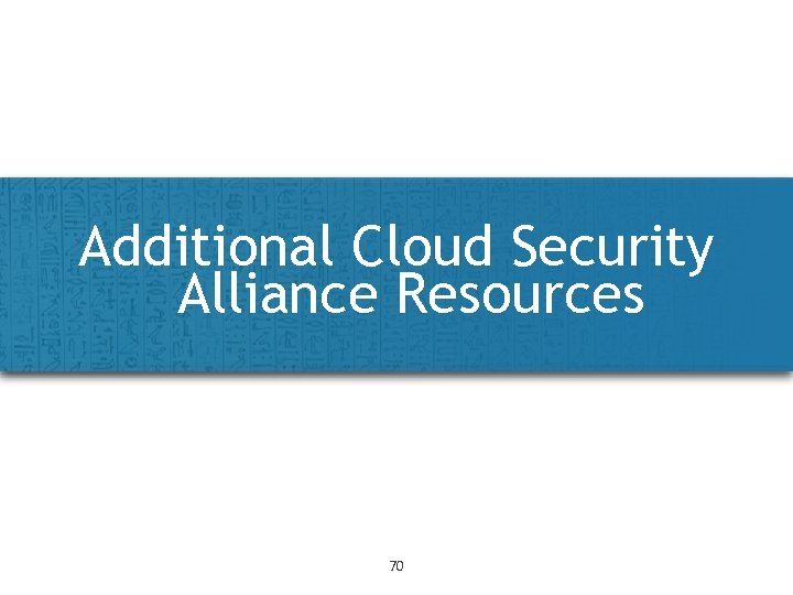 Additional Cloud Security Alliance Resources 70