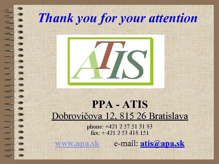Thank you for your attention PPA - ATIS Dobrovičova 12, 815 26 Bratislava phone: