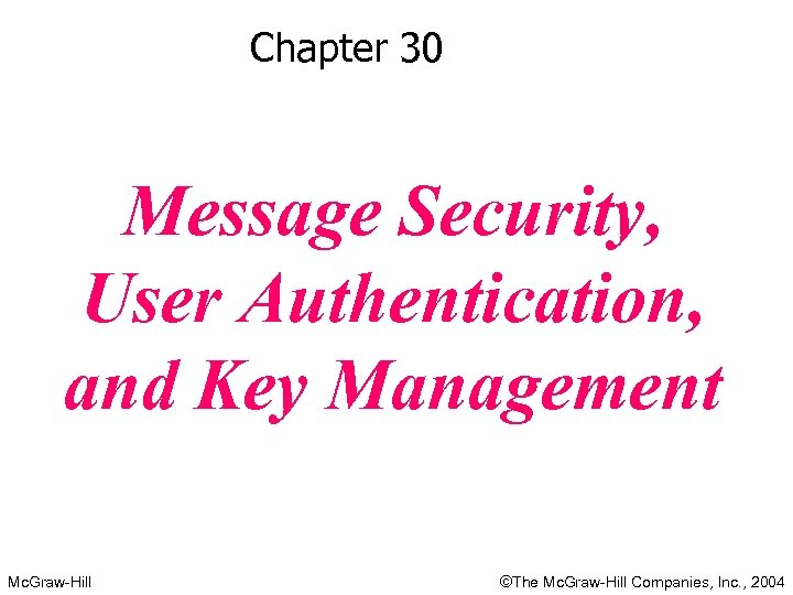 Chapter 30 Message Security, User Authentication, and Key Management Mc. Graw-Hill ©The Mc. Graw-Hill
