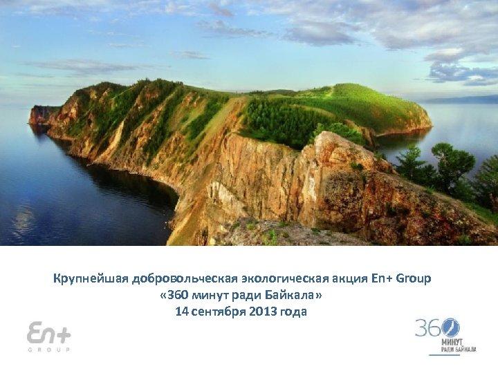 Крупнейшая добровольческая экологическая акция En+ Group « 360 минут ради Байкала» 14 сентября 2013