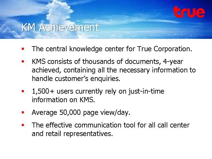 Knowledge Management True Corporation KM Achievement § The central knowledge center for True Corporation.