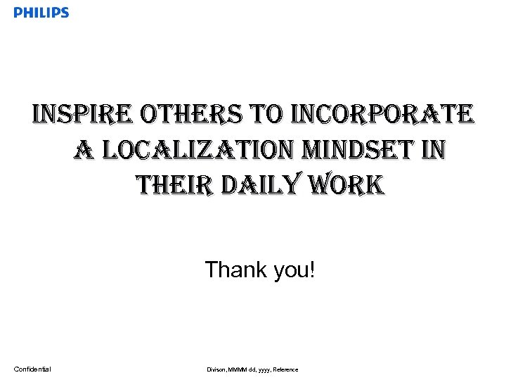 inspire others to incorporate a localization Mindset in their daily work Thank you! Confidential