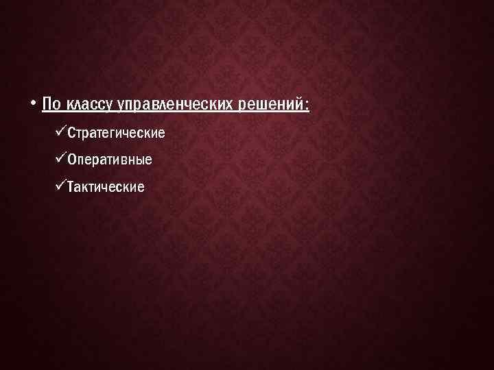 • По классу управленческих решений: üСтратегические üОперативные üТактические