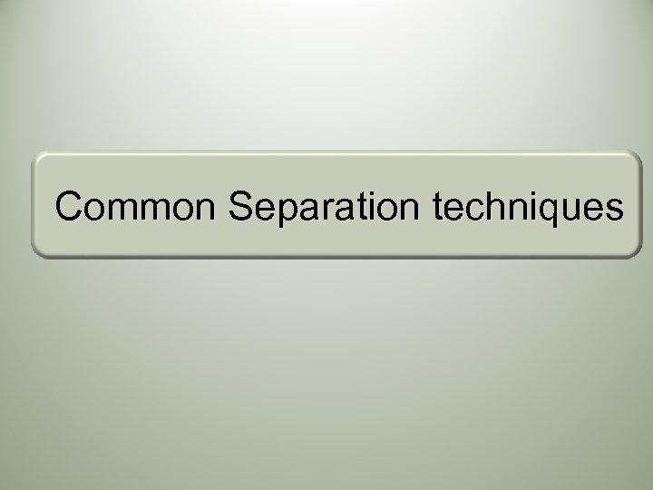 Common Separation techniques
