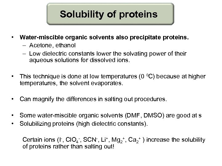 Solubility of proteins • Water-miscible organic solvents also precipitate proteins. – Acetone, ethanol –