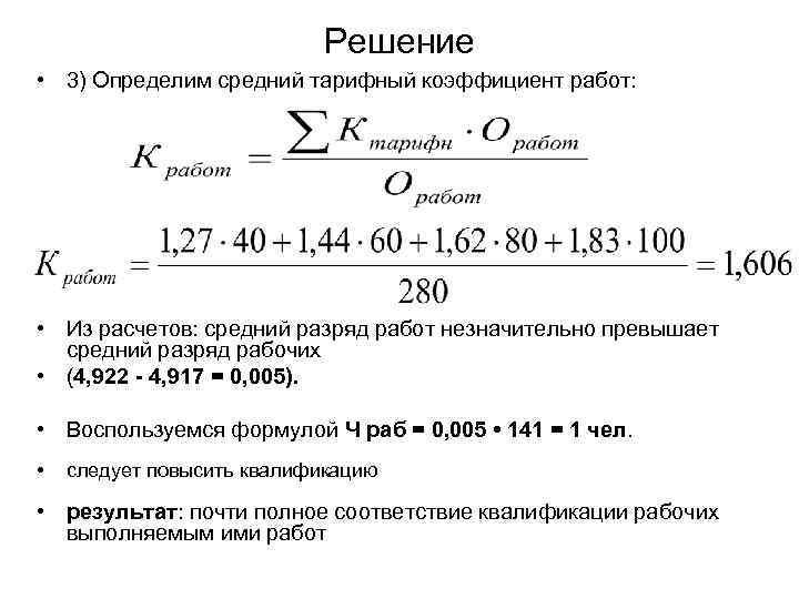 Решение • 3) Определим средний тарифный коэффициент работ: • Из расчетов: средний разряд работ