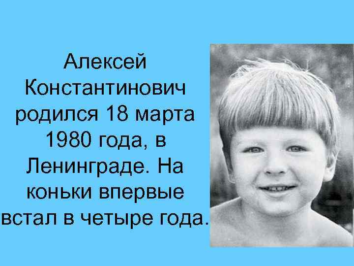 Алексей Константинович родился 18 марта 1980 года, в Ленинграде. На коньки впервые встал в