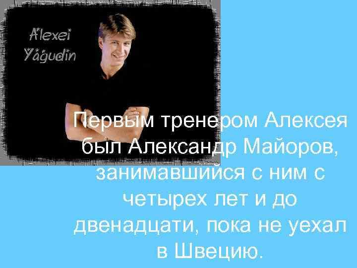 Первым тренером Алексея был Александр Майоров, занимавшийся с ним с четырех лет и до