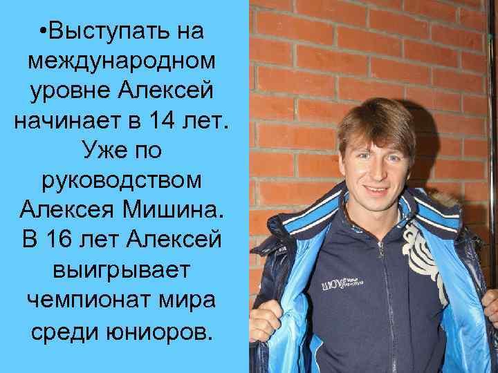• Выступать на международном уровне Алексей начинает в 14 лет. Уже по руководством