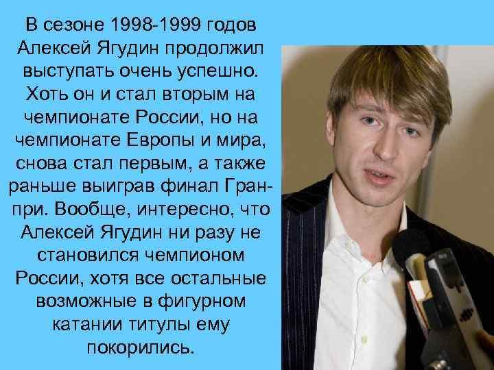 В сезоне 1998 -1999 годов Алексей Ягудин продолжил выступать очень успешно. Хоть он и