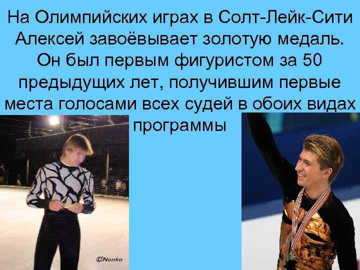 На Олимпийских играх в Солт-Лейк-Сити Алексей завоёвывает золотую медаль. Он был первым фигуристом за