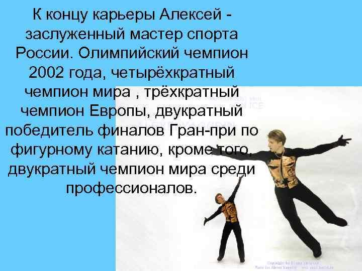 К концу карьеры Алексей заслуженный мастер спорта России. Олимпийский чемпион 2002 года, четырёхкратный чемпион