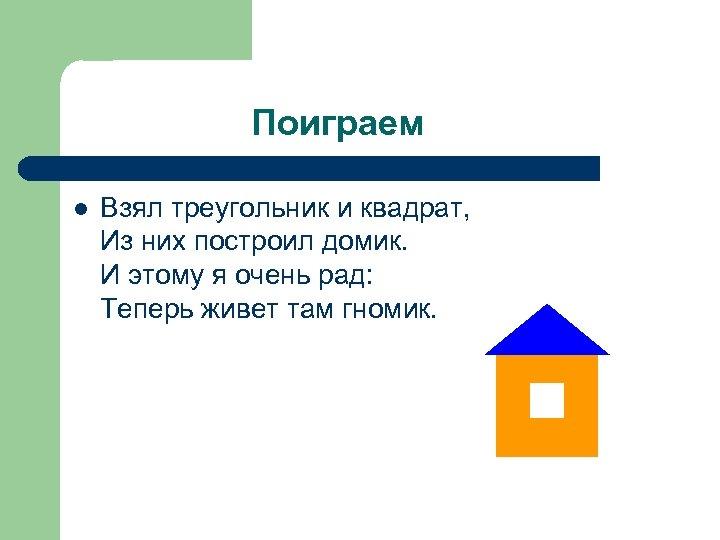 Поиграем l Взял треугольник и квадрат, Из них построил домик. И этому я очень