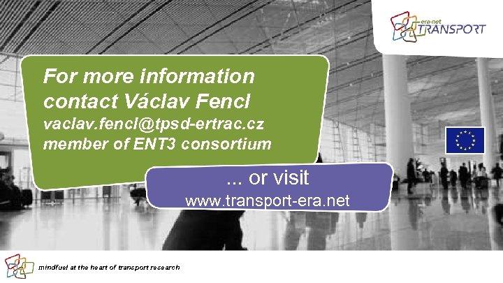 For more information contact Václav Fencl vaclav. fencl@tpsd-ertrac. cz member of ENT 3 consortium