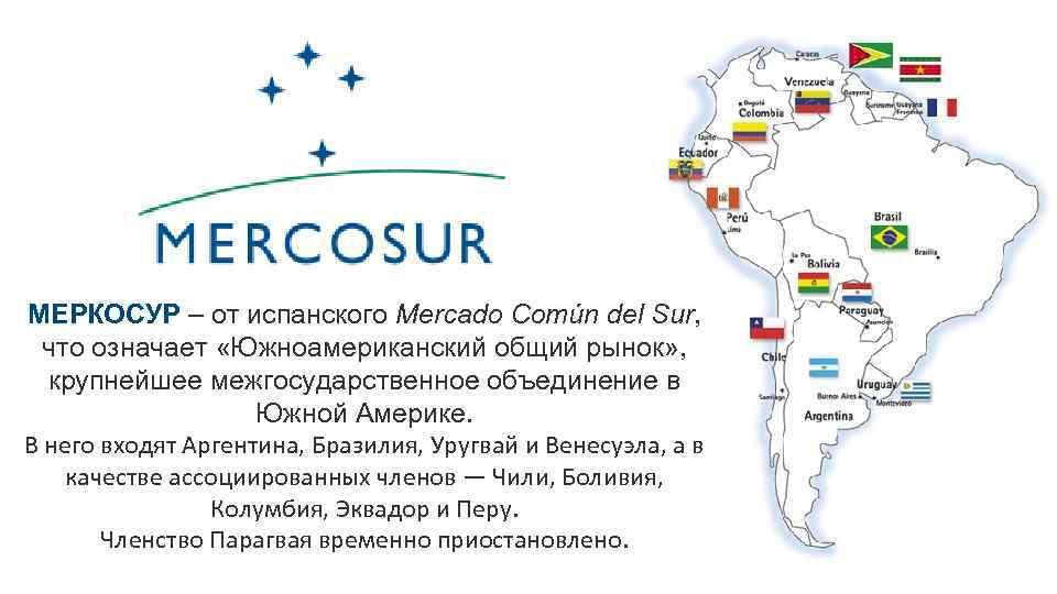 МЕРКОСУР – от испанского Mercado Común del Sur, что означает «Южноамериканский общий рынок» ,