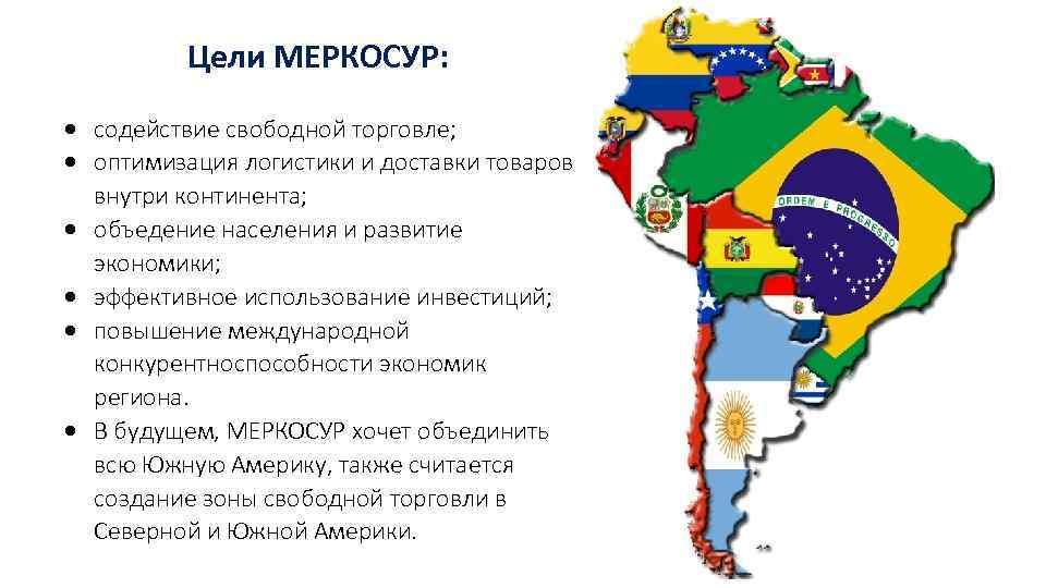 Цели МЕРКОСУР: содействие свободной торговле; оптимизация логистики и доставки товаров внутри континента; объедение населения