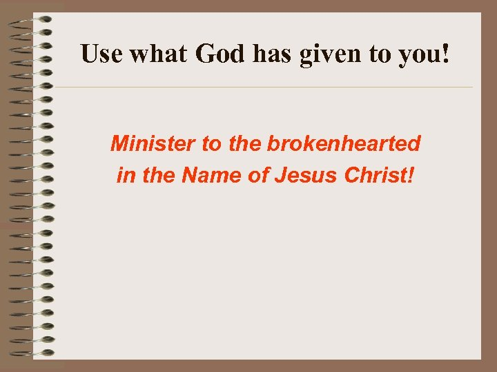 Use what God has given to you! Minister to the brokenhearted in the Name