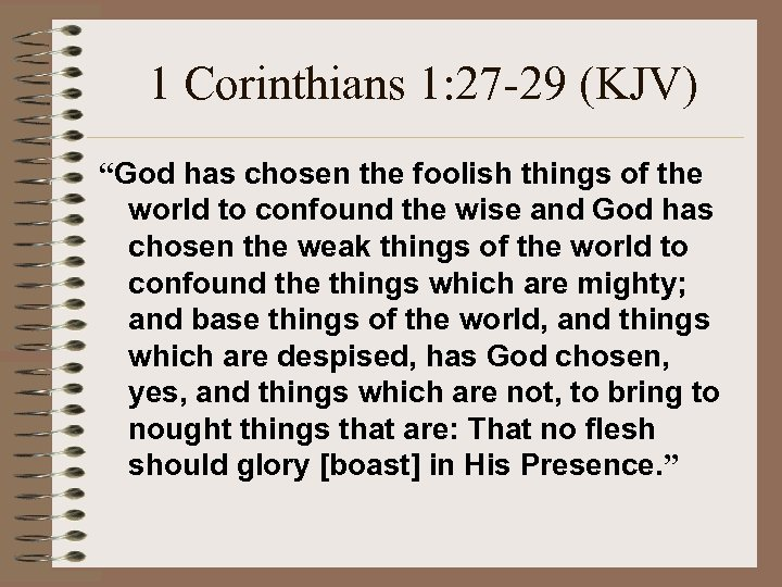 "1 Corinthians 1: 27 -29 (KJV) ""God has chosen the foolish things of the"