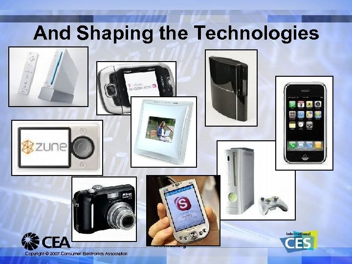 And Shaping the Technologies Copyright © 2007 Consumer Electronics Association