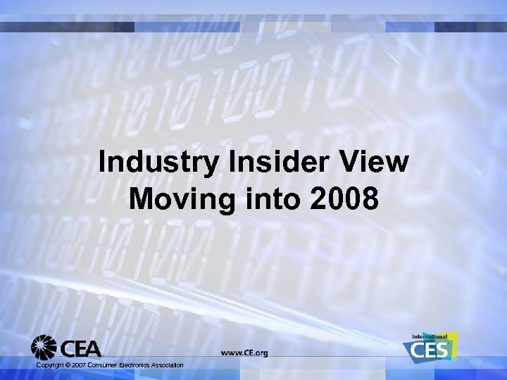 Industry Insider View Moving into 2008 Copyright © 2007 Consumer Electronics Association