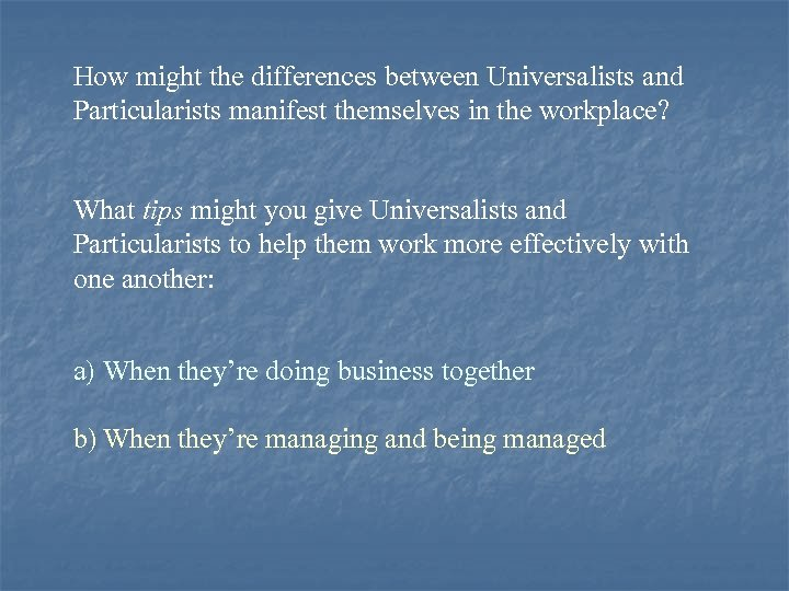 How might the differences between Universalists and Particularists manifest themselves in the workplace? What