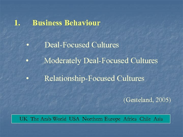 1. Business Behaviour • Deal-Focused Cultures • Moderately Deal-Focused Cultures • Relationship-Focused Cultures (Gesteland,