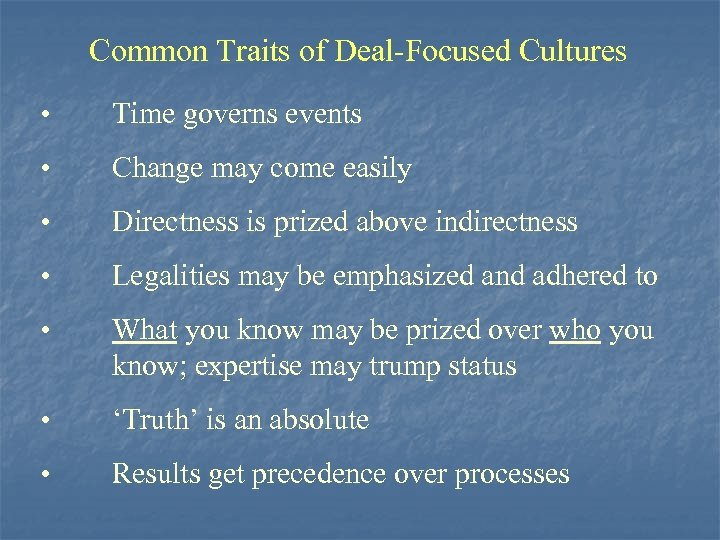Common Traits of Deal-Focused Cultures • Time governs events • Change may come easily