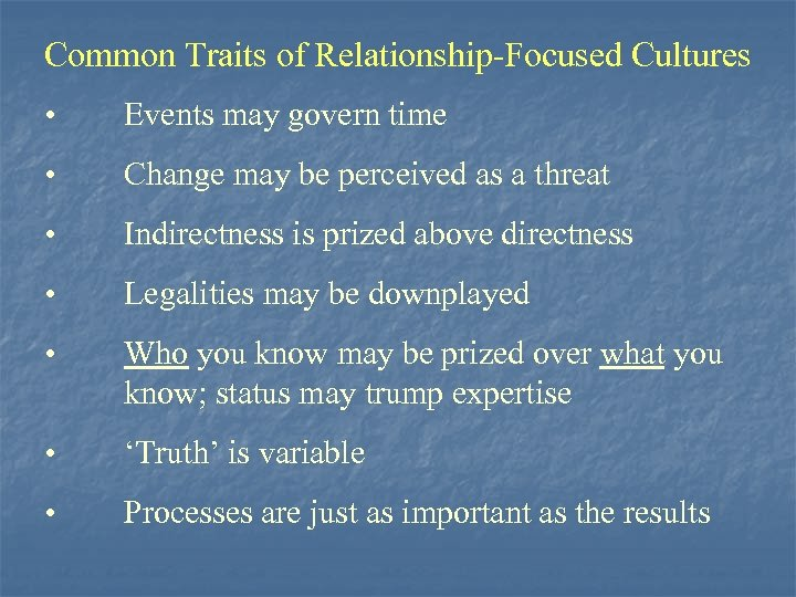 Common Traits of Relationship-Focused Cultures • Events may govern time • Change may be