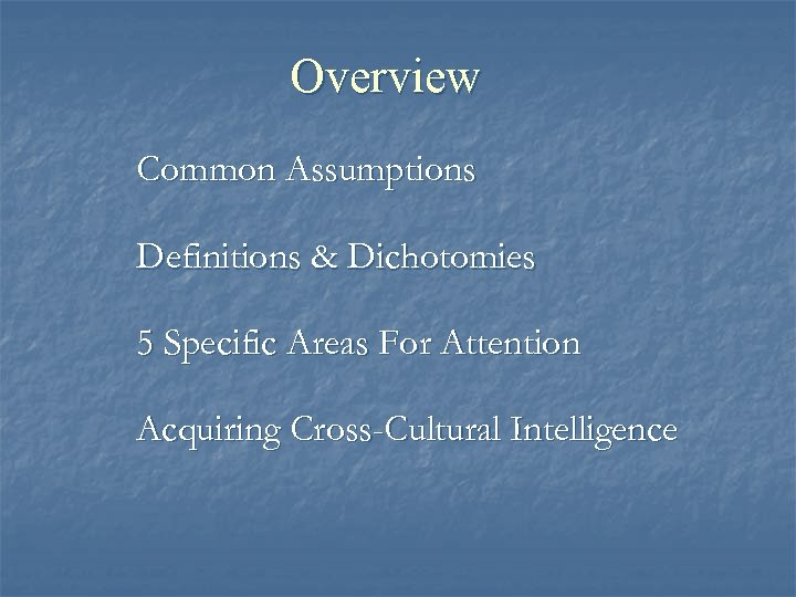 Overview Common Assumptions Definitions & Dichotomies 5 Specific Areas For Attention Acquiring Cross-Cultural Intelligence