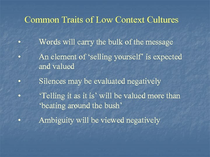 Common Traits of Low Context Cultures • Words will carry the bulk of the