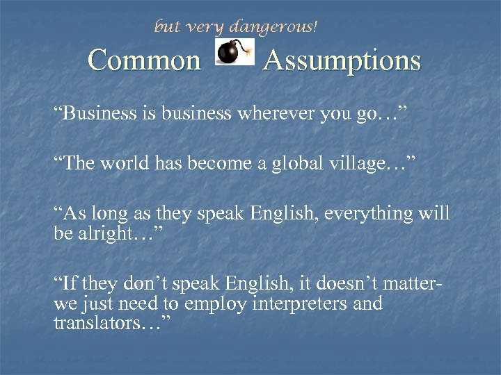 """but very dangerous! Common Assumptions """"Business is business wherever you go…"""" """"The world has"""