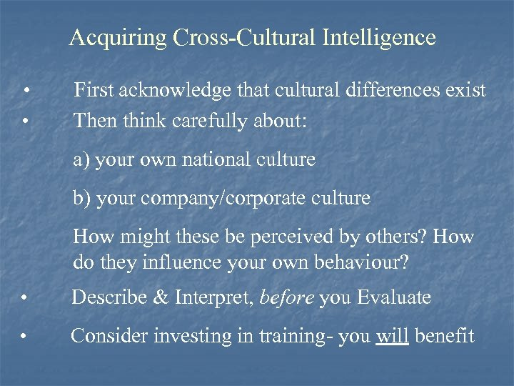 Acquiring Cross-Cultural Intelligence • • First acknowledge that cultural differences exist Then think carefully