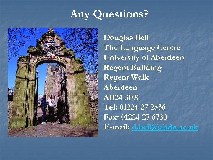 Any Questions? Douglas Bell The Language Centre University of Aberdeen Regent Building Regent Walk