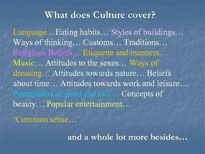 What does Culture cover? Language…Eating habits… Styles of buildings… Ways of thinking… Customs… Traditions…