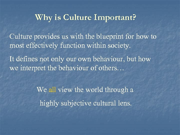 Why is Culture Important? Culture provides us with the blueprint for how to most