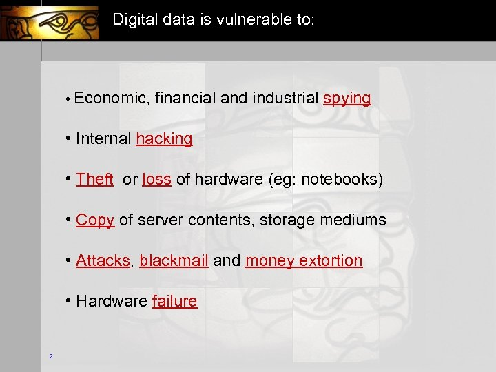 Digital data is vulnerable to: • Economic, financial and industrial spying • Internal hacking