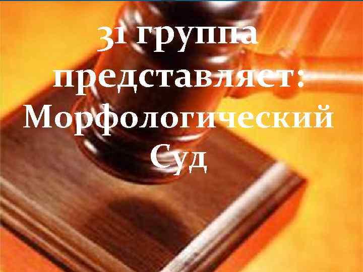 31 группа представляет: Морфологический Суд