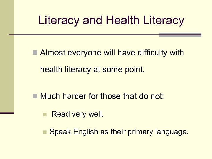 Literacy and Health Literacy n Almost everyone will have difficulty with health literacy at
