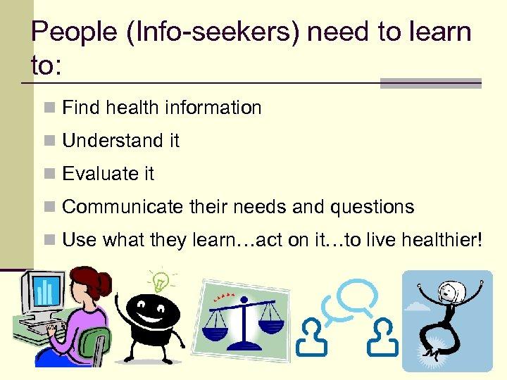 People (Info-seekers) need to learn to: n Find health information n Understand it n