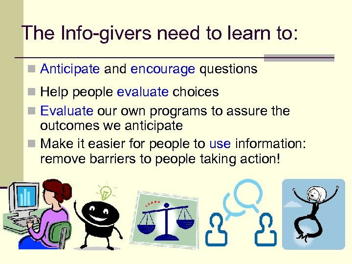 The Info-givers need to learn to: n Anticipate and encourage questions n Help people