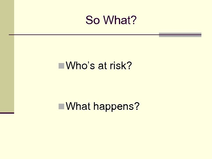So What? n Who's at risk? n What happens?