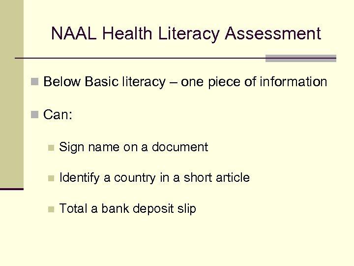 NAAL Health Literacy Assessment n Below Basic literacy – one piece of information n