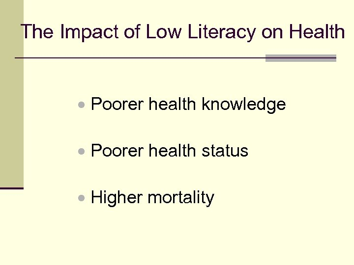 The Impact of Low Literacy on Health Poorer health knowledge Poorer health status Higher