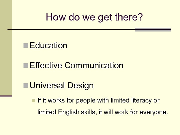 How do we get there? n Education n Effective Communication n Universal Design n