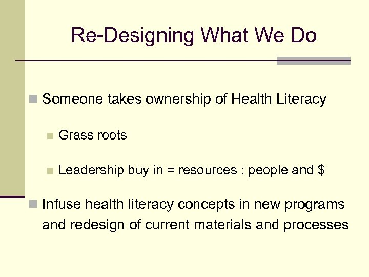 Re-Designing What We Do n Someone takes ownership of Health Literacy n Grass roots