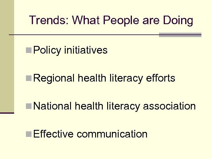 Trends: What People are Doing n Policy initiatives n Regional health literacy efforts n