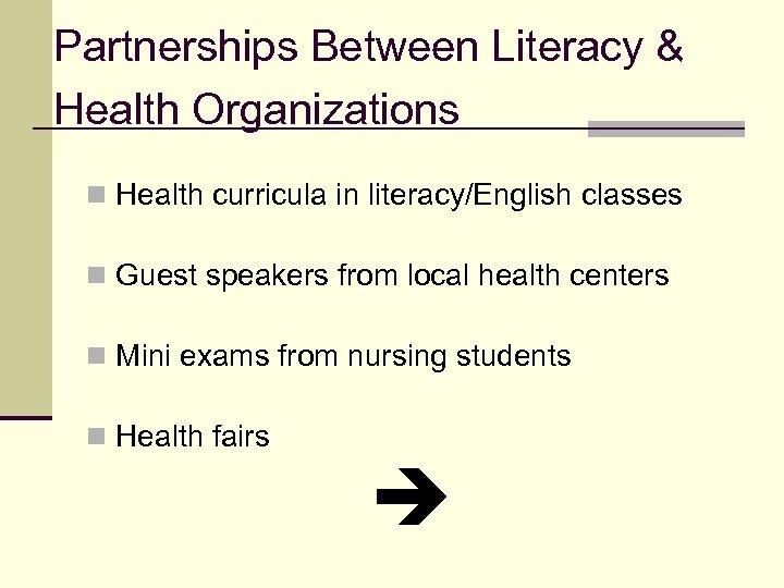 Partnerships Between Literacy & Health Organizations n Health curricula in literacy/English classes n Guest